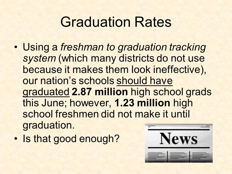 Graduation Rates Using a freshman to graduation tracking system (which many districts do not use because it makes them look ineffective), our nation's schools should have graduated 2.87 million high school grads this June; however, 1.23 million high school freshmen did not make it until graduation.