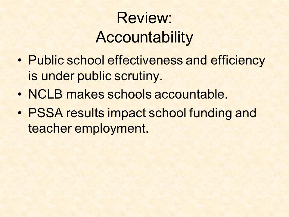 Review: Accountability Public school effectiveness and efficiency is under public scrutiny. NCLB makes schools accountable. PSSA results impact school
