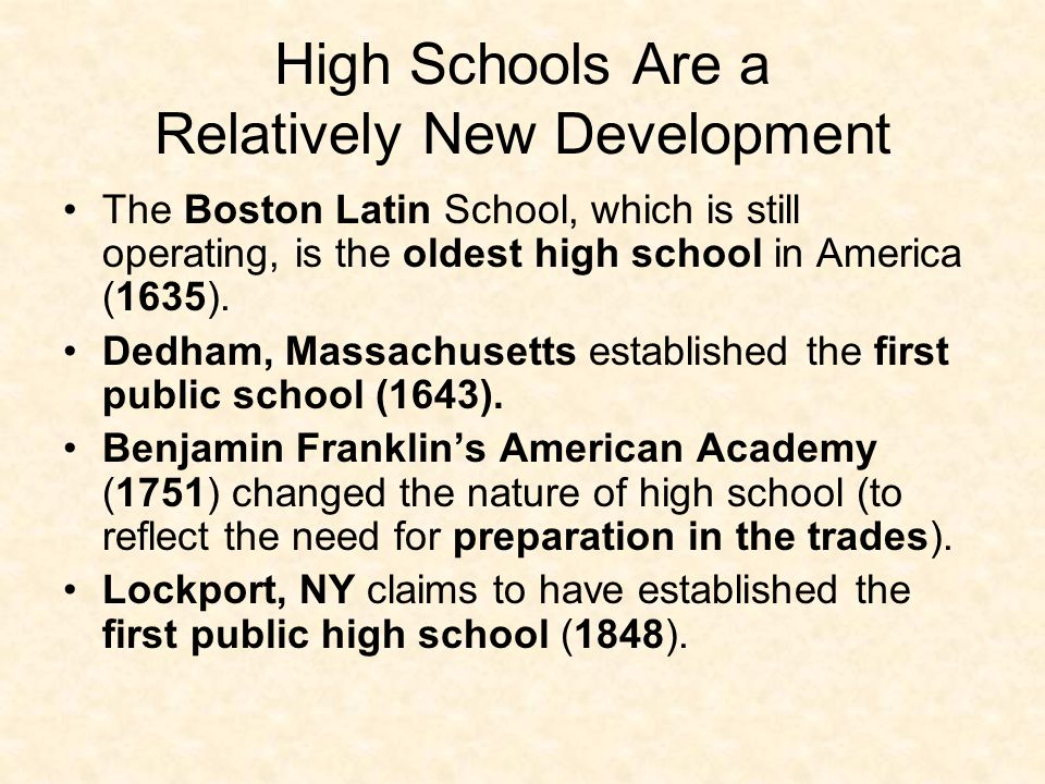 High Schools Are a Relatively New Development The Boston Latin School, which is still operating, is the oldest high school in America (1635). Dedham,