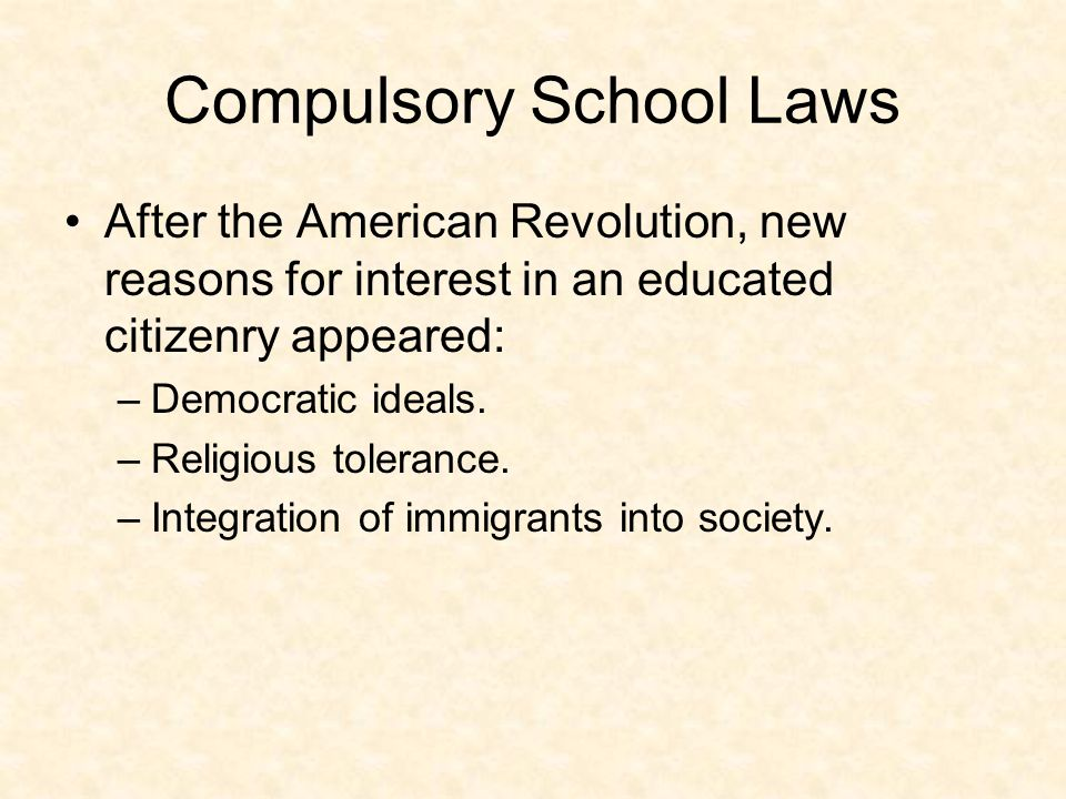 Compulsory School Laws After the American Revolution, new reasons for interest in an educated citizenry appeared: –Democratic ideals.