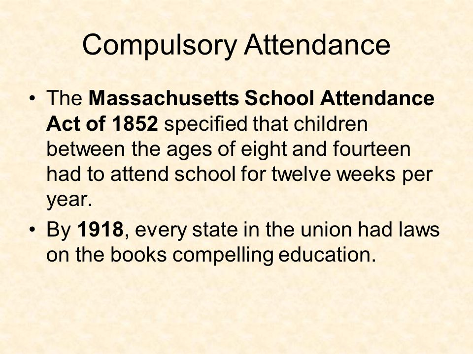 Compulsory Attendance The Massachusetts School Attendance Act of 1852 specified that children between the ages of eight and fourteen had to attend school for twelve weeks per year.