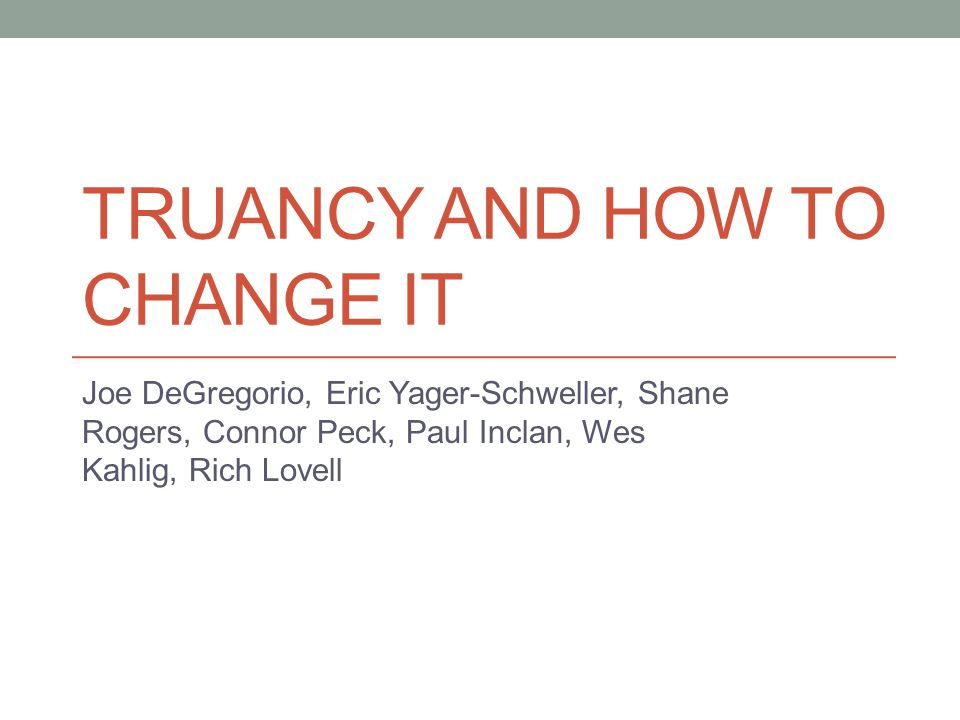 TRUANCY AND HOW TO CHANGE IT Joe DeGregorio, Eric Yager-Schweller, Shane Rogers, Connor Peck, Paul Inclan, Wes Kahlig, Rich Lovell