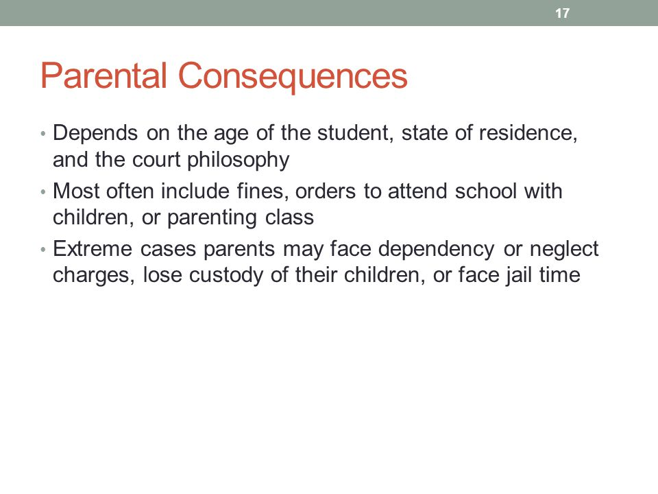 Parental Consequences Depends on the age of the student, state of residence, and the court philosophy Most often include fines, orders to attend schoo