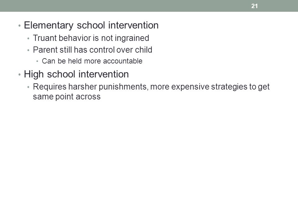 Elementary school intervention Truant behavior is not ingrained Parent still has control over child Can be held more accountable High school intervent