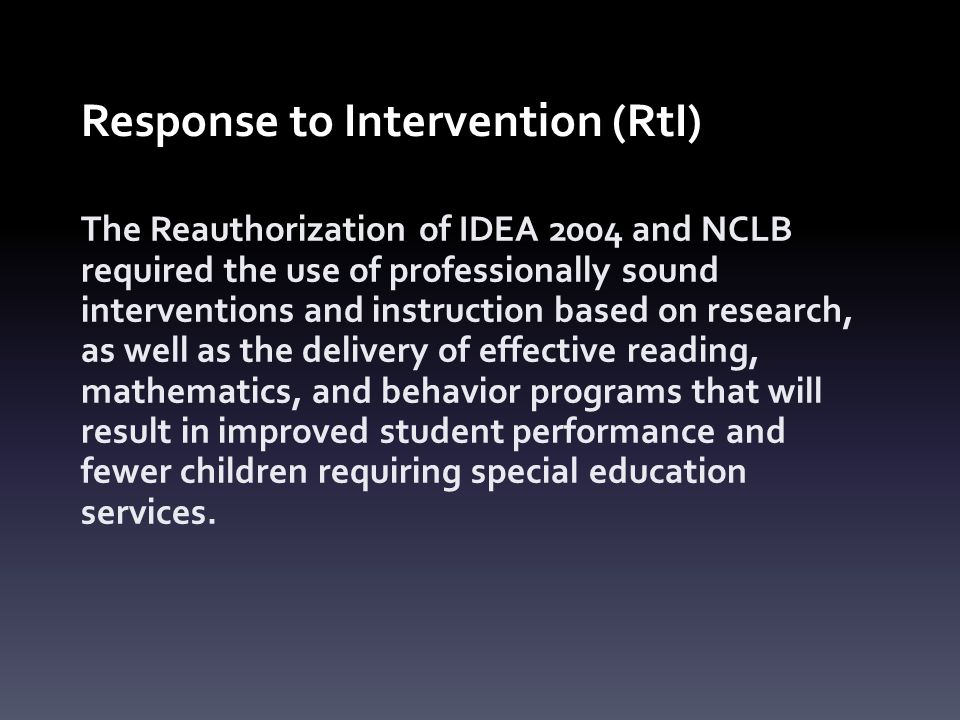 Response to Intervention (RtI) The Reauthorization of IDEA 2004 and NCLB required the use of professionally sound interventions and instruction based on research, as well as the delivery of effective reading, mathematics, and behavior programs that will result in improved student performance and fewer children requiring special education services.