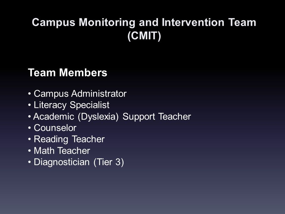 Campus Monitoring and Intervention Team (CMIT) Team Members Campus Administrator Literacy Specialist Academic (Dyslexia) Support Teacher Counselor Reading Teacher Math Teacher Diagnostician (Tier 3)