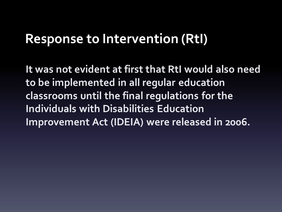 Response to Intervention (RtI) It was not evident at first that RtI would also need to be implemented in all regular education classrooms until the final regulations for the Individuals with Disabilities Education Improvement Act (IDEIA) were released in 2006.
