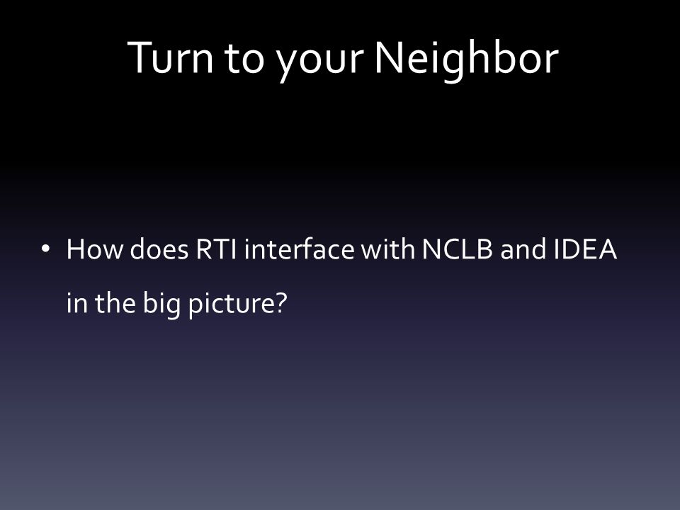 Turn to your Neighbor How does RTI interface with NCLB and IDEA in the big picture