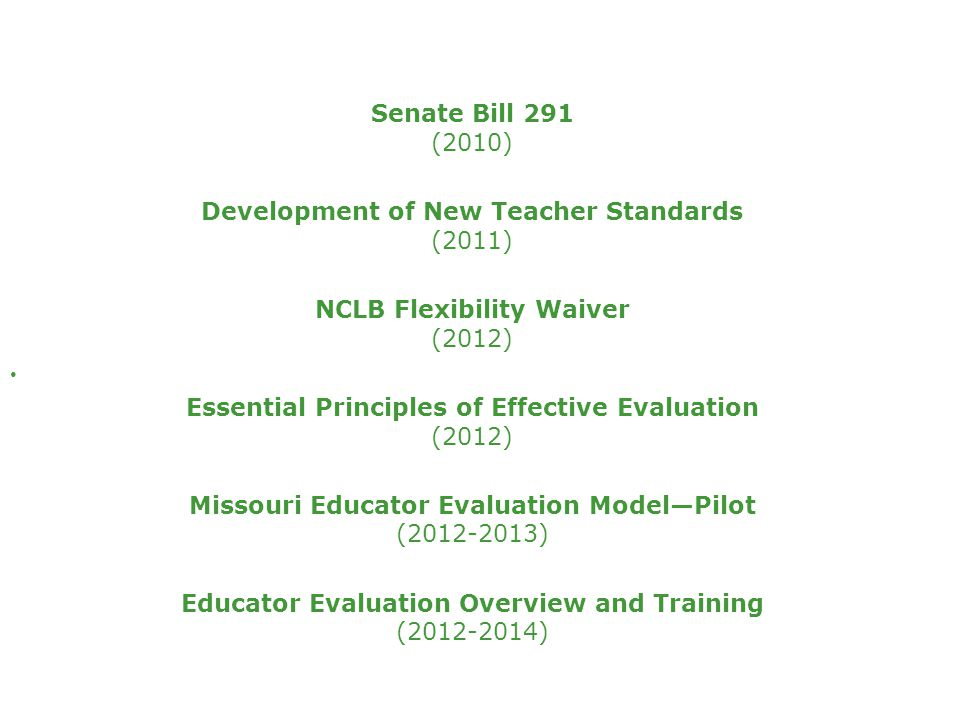 Senate Bill 291 (2010) Development of New Teacher Standards (2011) NCLB Flexibility Waiver (2012) Essential Principles of Effective Evaluation (2012) Missouri Educator Evaluation Model—Pilot (2012-2013) Educator Evaluation Overview and Training (2012-2014)