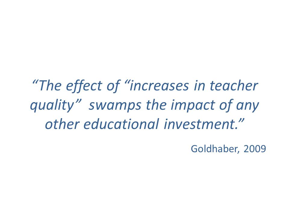 The effect of increases in teacher quality swamps the impact of any other educational investment. Goldhaber, 2009