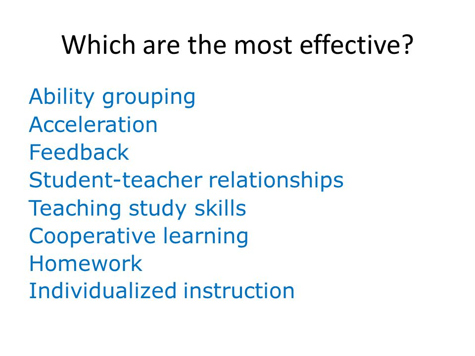 Which are the most effective? Ability grouping Acceleration Feedback Student-teacher relationships Teaching study skills Cooperative learning Homework