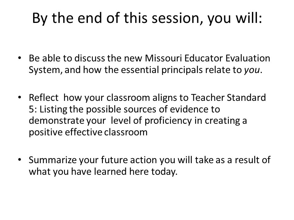 By the end of this session, you will: Be able to discuss the new Missouri Educator Evaluation System, and how the essential principals relate to you.