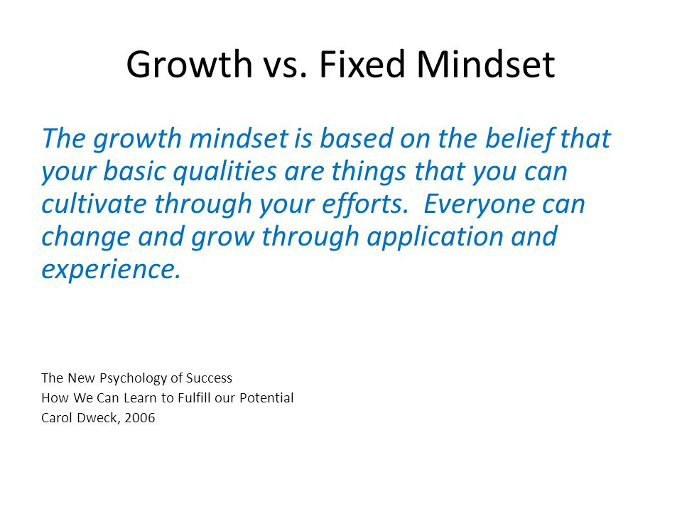 Growth vs. Fixed Mindset The growth mindset is based on the belief that your basic qualities are things that you can cultivate through your efforts. E