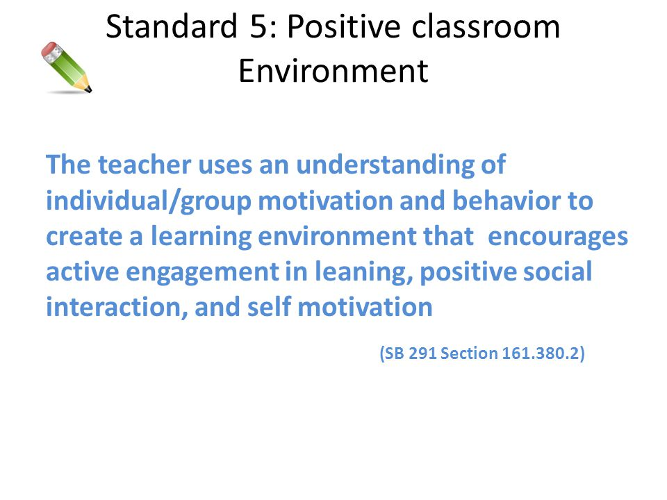 Standard 5: Positive classroom Environment The teacher uses an understanding of individual/group motivation and behavior to create a learning environm