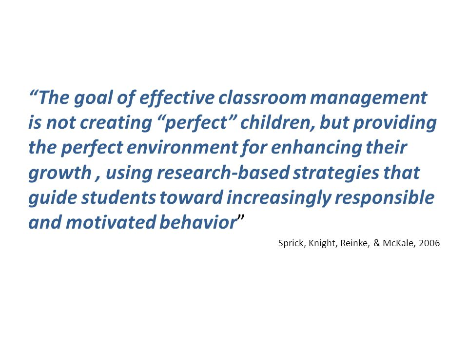 The goal of effective classroom management is not creating perfect children, but providing the perfect environment for enhancing their growth, using research-based strategies that guide students toward increasingly responsible and motivated behavior Sprick, Knight, Reinke, & McKale, 2006