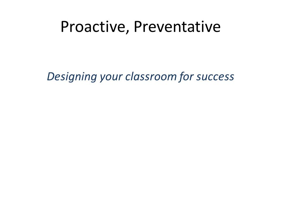 Proactive, Preventative Designing your classroom for success