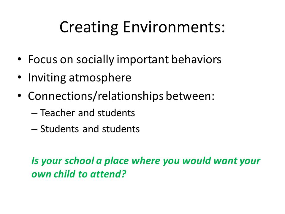 Creating Environments: Focus on socially important behaviors Inviting atmosphere Connections/relationships between: – Teacher and students – Students and students Is your school a place where you would want your own child to attend?