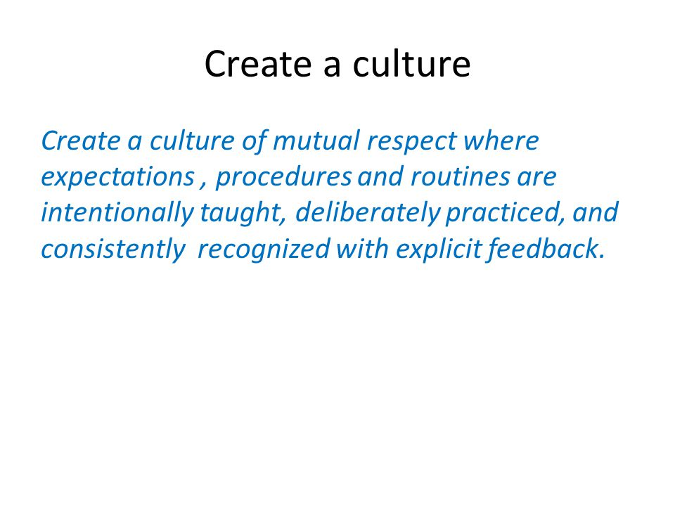 Create a culture Create a culture of mutual respect where expectations, procedures and routines are intentionally taught, deliberately practiced, and