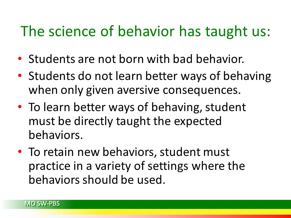 The science of behavior has taught us: Students are not born with bad behavior. Students do not learn better ways of behaving when only given aversive