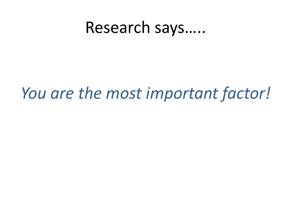 Research says….. You are the most important factor!