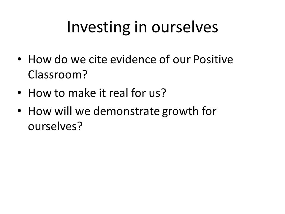 Investing in ourselves How do we cite evidence of our Positive Classroom.
