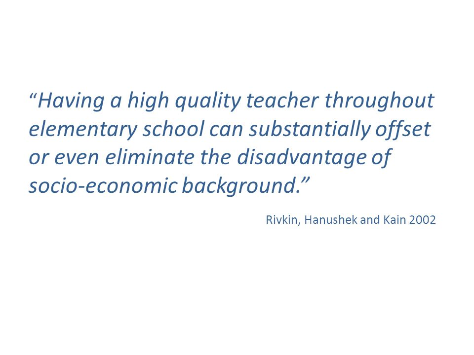 """ Having a high quality teacher throughout elementary school can substantially offset or even eliminate the disadvantage of socio-economic background."
