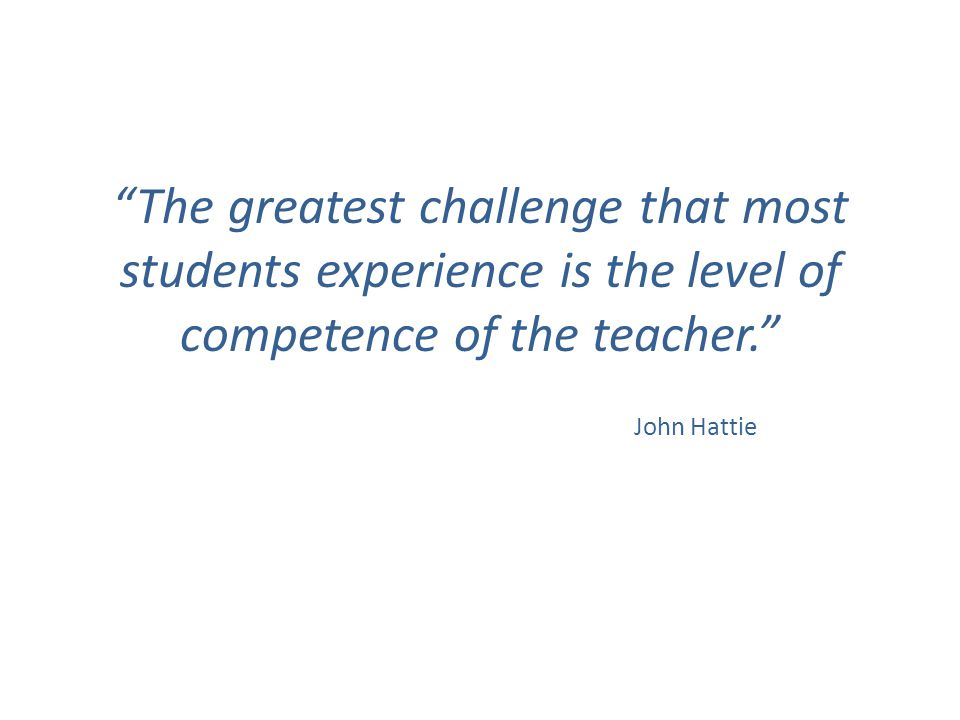 """The greatest challenge that most students experience is the level of competence of the teacher."" John Hattie"