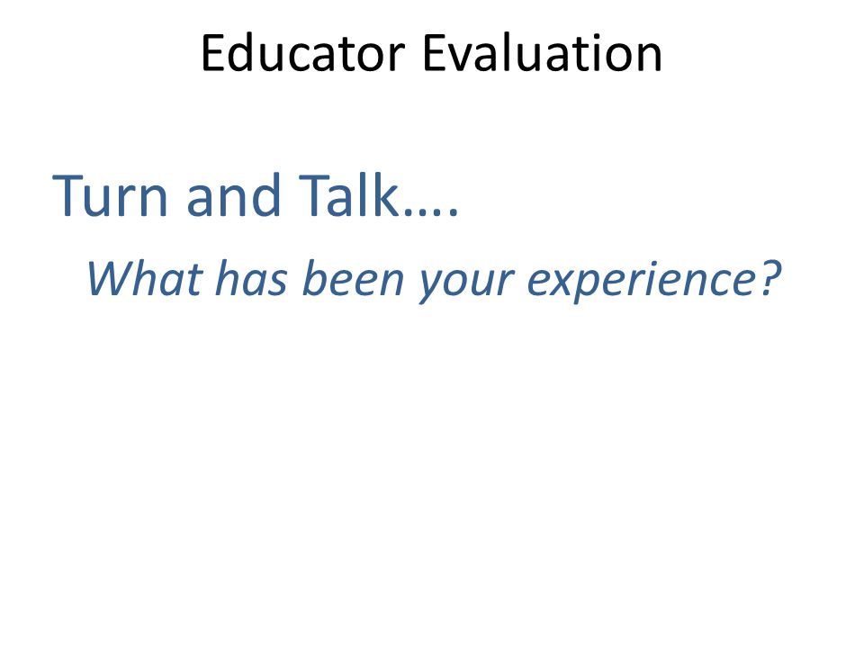Educator Evaluation Turn and Talk…. What has been your experience?