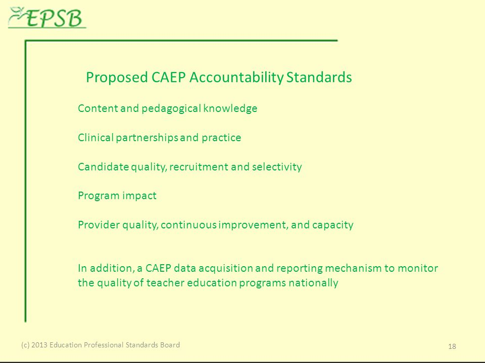 Proposed CAEP Accountability Standards Content and pedagogical knowledge Clinical partnerships and practice Candidate quality, recruitment and selectivity Program impact Provider quality, continuous improvement, and capacity In addition, a CAEP data acquisition and reporting mechanism to monitor the quality of teacher education programs nationally 18 (c) 2013 Education Professional Standards Board