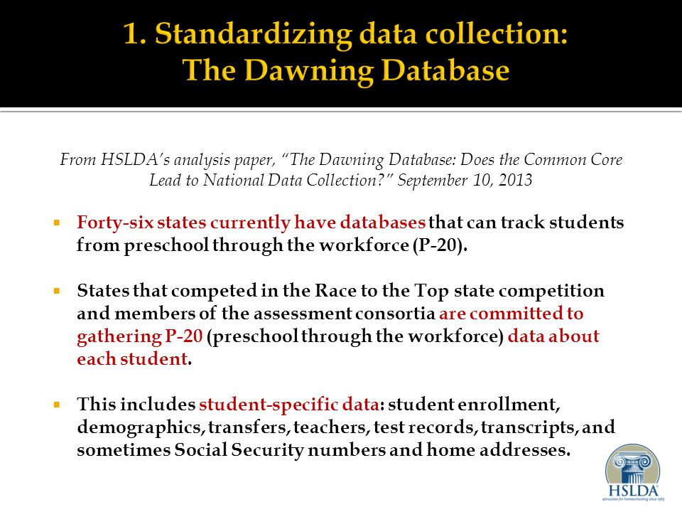 From HSLDA's analysis paper, The Dawning Database: Does the Common Core Lead to National Data Collection? September 10, 2013  Forty-six states currently have databases that can track students from preschool through the workforce (P-20).