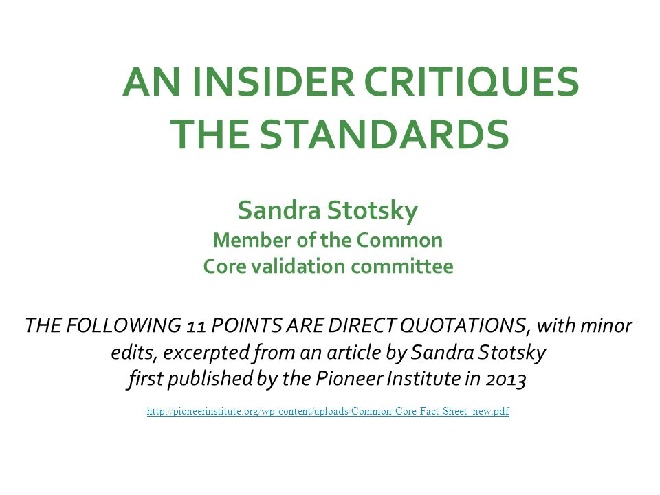 AN INSIDER CRITIQUES THE STANDARDS Sandra Stotsky Member of the Common Core validation committee THE FOLLOWING 11 POINTS ARE DIRECT QUOTATIONS, with minor edits, excerpted from an article by Sandra Stotsky first published by the Pioneer Institute in 2013 http://pioneerinstitute.org/wp-content/uploads/Common-Core-Fact-Sheet_new.pdf