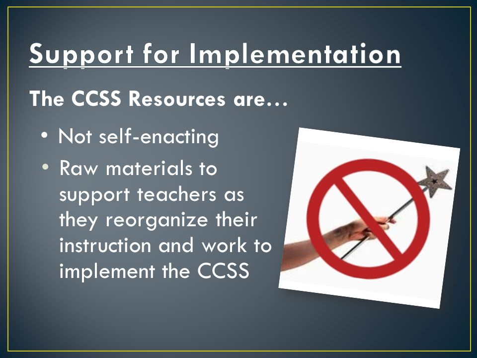 The CCSS Resources are… Not self-enacting Raw materials to support teachers as they reorganize their instruction and work to implement the CCSS