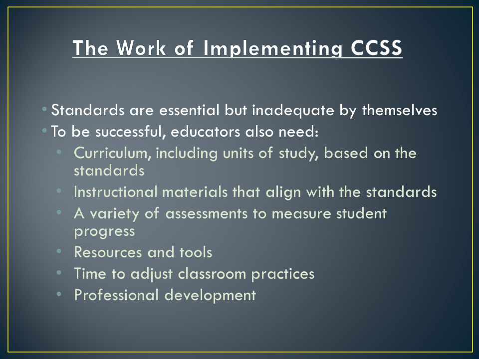 Standards are essential but inadequate by themselves To be successful, educators also need: Curriculum, including units of study, based on the standards Instructional materials that align with the standards A variety of assessments to measure student progress Resources and tools Time to adjust classroom practices Professional development