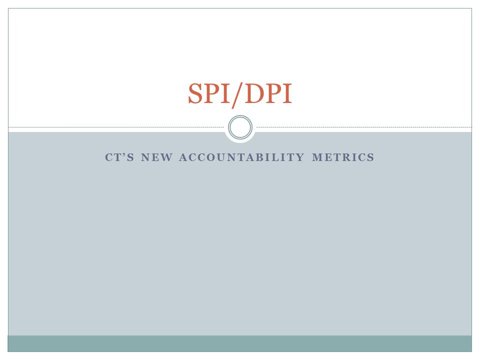 CT'S NEW ACCOUNTABILITY METRICS SPI/DPI