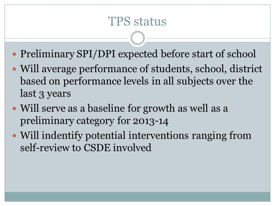 TPS status Preliminary SPI/DPI expected before start of school Will average performance of students, school, district based on performance levels in all subjects over the last 3 years Will serve as a baseline for growth as well as a preliminary category for 2013-14 Will indentify potential interventions ranging from self-review to CSDE involved