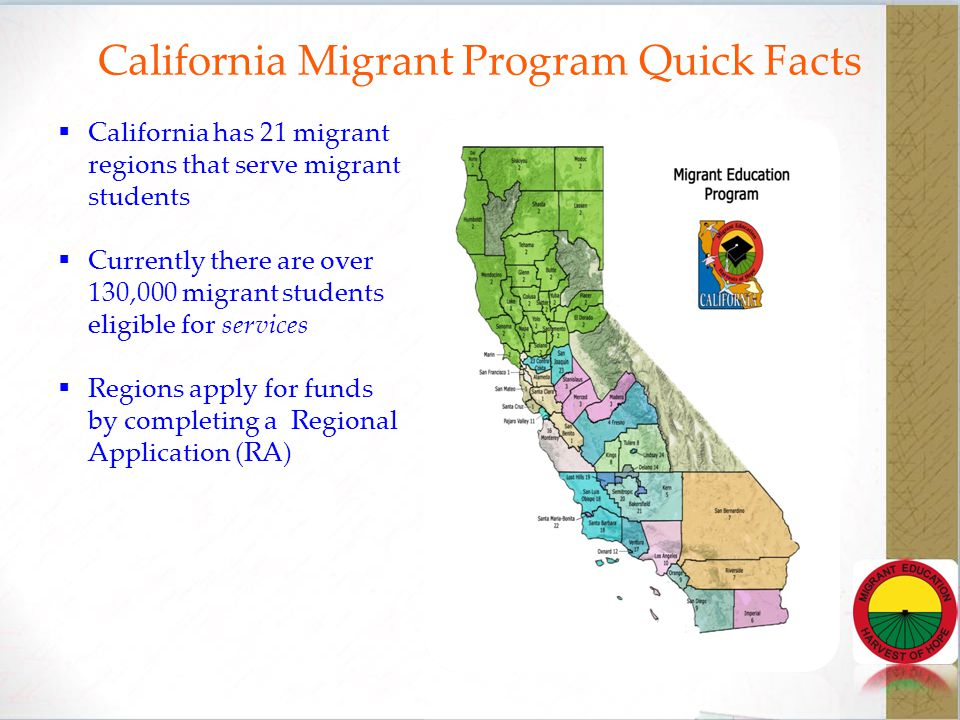 California Migrant Program Quick Facts  California has 21 migrant regions that serve migrant students  Currently there are over 130,000 migrant students eligible for services  Regions apply for funds by completing a Regional Application (RA)