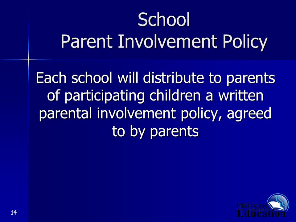 14 School Parent Involvement Policy Each school will distribute to parents of participating children a written parental involvement policy, agreed to by parents