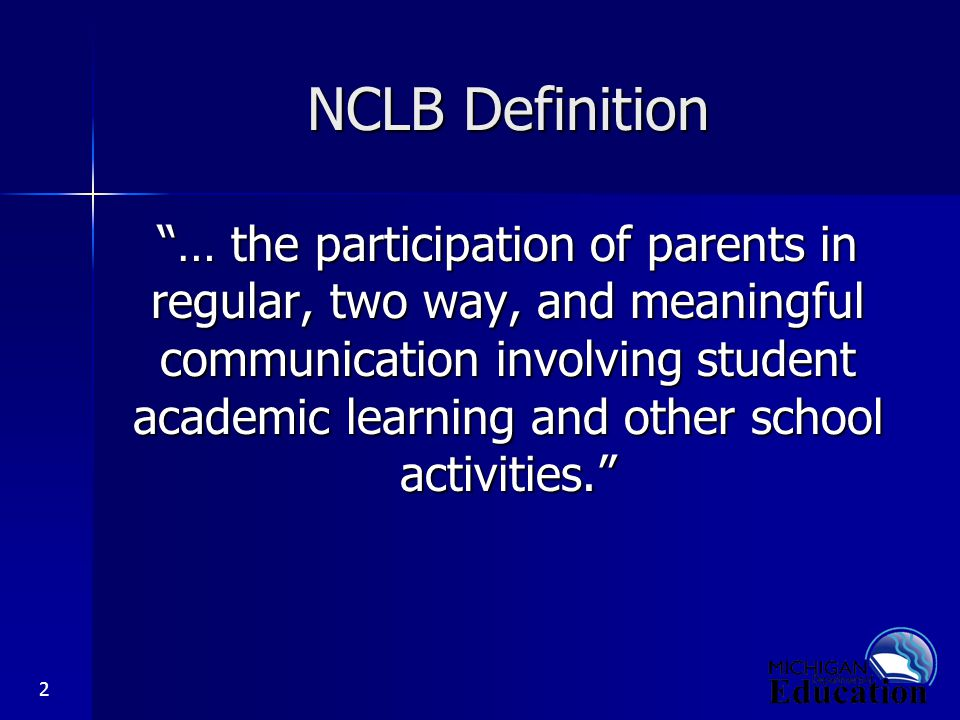 2 NCLB Definition … the participation of parents in regular, two way, and meaningful communication involving student academic learning and other school activities.
