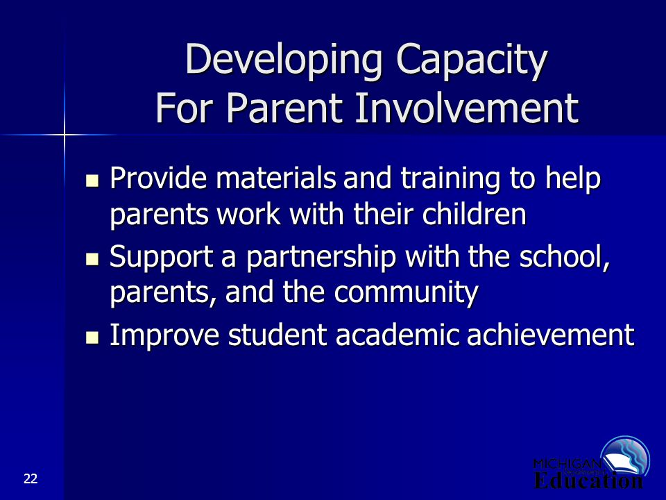 22 Developing Capacity For Parent Involvement Provide materials and training to help parents work with their children Provide materials and training to help parents work with their children Support a partnership with the school, parents, and the community Support a partnership with the school, parents, and the community Improve student academic achievement Improve student academic achievement