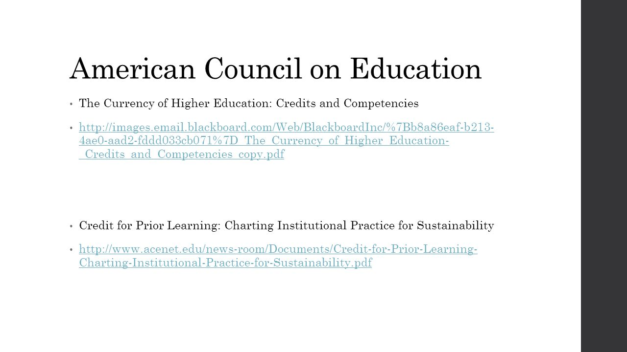 American Council on Education The Currency of Higher Education: Credits and Competencies http://images.email.blackboard.com/Web/BlackboardInc/%7Bb8a86eaf-b213- 4ae0-aad2-fddd033cb071%7D_The_Currency_of_Higher_Education- _Credits_and_Competencies_copy.pdf http://images.email.blackboard.com/Web/BlackboardInc/%7Bb8a86eaf-b213- 4ae0-aad2-fddd033cb071%7D_The_Currency_of_Higher_Education- _Credits_and_Competencies_copy.pdf Credit for Prior Learning: Charting Institutional Practice for Sustainability http://www.acenet.edu/news-room/Documents/Credit-for-Prior-Learning- Charting-Institutional-Practice-for-Sustainability.pdf http://www.acenet.edu/news-room/Documents/Credit-for-Prior-Learning- Charting-Institutional-Practice-for-Sustainability.pdf