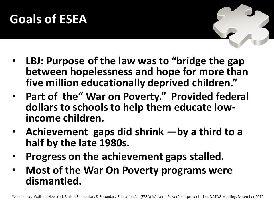 LBJ: Purpose of the law was to bridge the gap between hopelessness and hope for more than five million educationally deprived children. Part of the War on Poverty. Provided federal dollars to schools to help them educate low- income children.