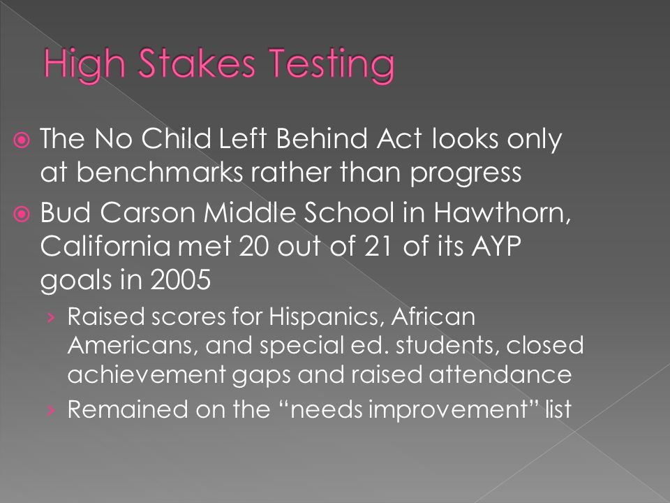  The No Child Left Behind Act looks only at benchmarks rather than progress  Bud Carson Middle School in Hawthorn, California met 20 out of 21 of its AYP goals in 2005 › Raised scores for Hispanics, African Americans, and special ed.