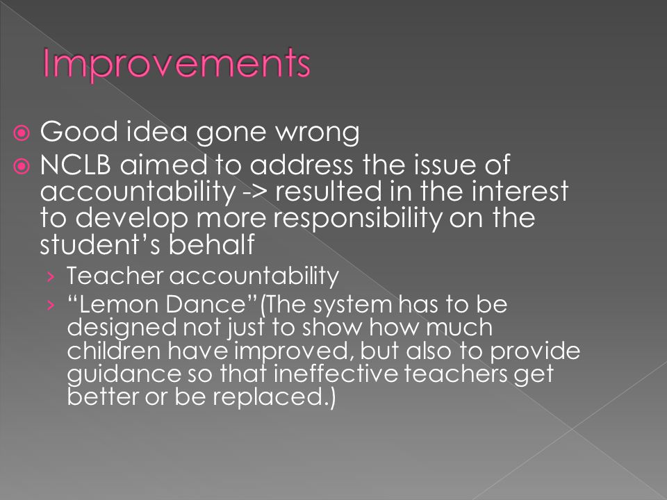  Good idea gone wrong  NCLB aimed to address the issue of accountability -> resulted in the interest to develop more responsibility on the student's behalf › Teacher accountability › Lemon Dance (The system has to be designed not just to show how much children have improved, but also to provide guidance so that ineffective teachers get better or be replaced.)