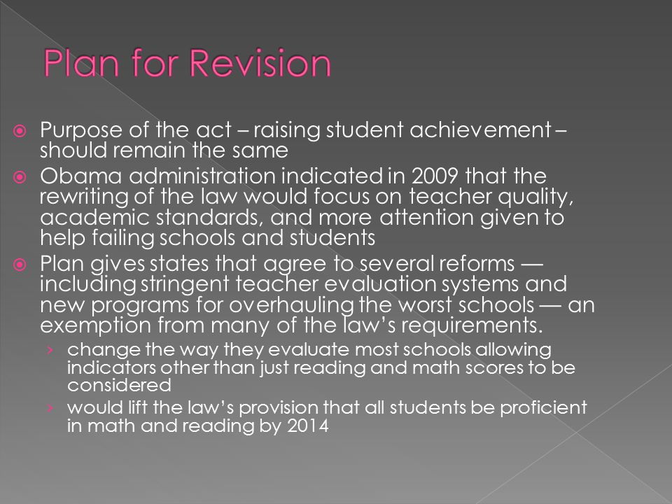  Purpose of the act – raising student achievement – should remain the same  Obama administration indicated in 2009 that the rewriting of the law would focus on teacher quality, academic standards, and more attention given to help failing schools and students  Plan gives states that agree to several reforms — including stringent teacher evaluation systems and new programs for overhauling the worst schools — an exemption from many of the law's requirements.