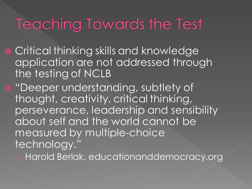  Critical thinking skills and knowledge application are not addressed through the testing of NCLB  Deeper understanding, subtlety of thought, creativity, critical thinking, perseverance, leadership and sensibility about self and the world cannot be measured by multiple-choice technology. › Harold Berlak, educationanddemocracy.org