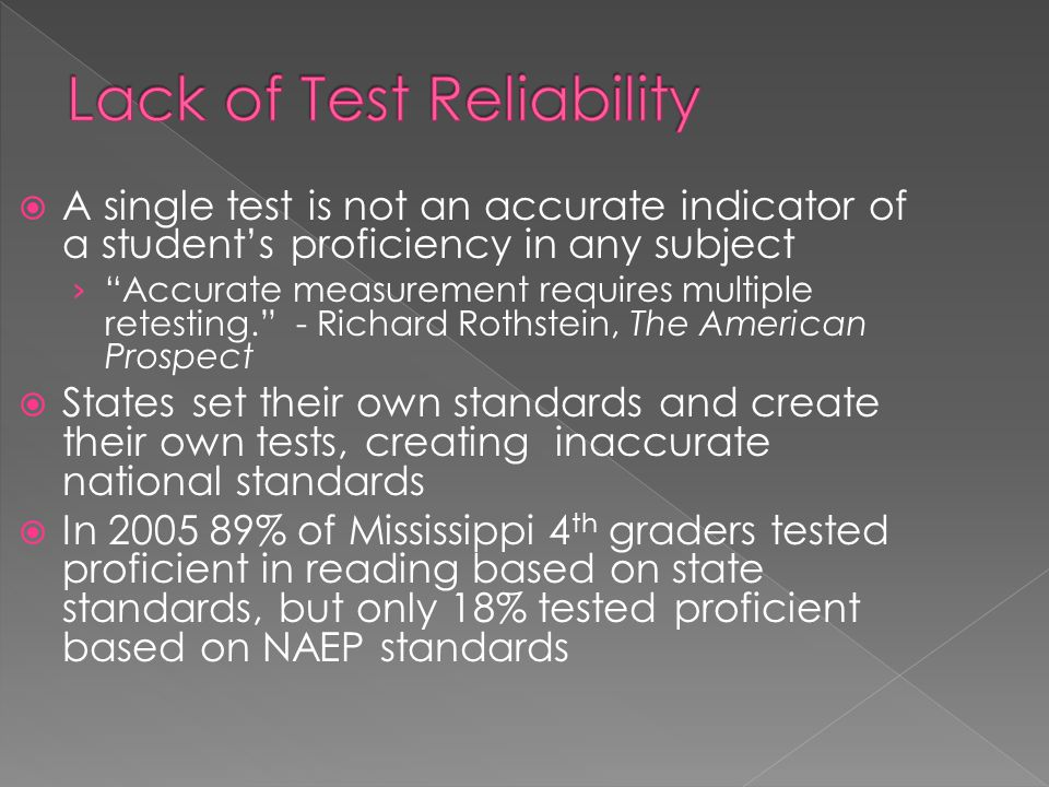  A single test is not an accurate indicator of a student's proficiency in any subject › Accurate measurement requires multiple retesting. - Richard Rothstein, The American Prospect  States set their own standards and create their own tests, creating inaccurate national standards  In 2005 89% of Mississippi 4 th graders tested proficient in reading based on state standards, but only 18% tested proficient based on NAEP standards