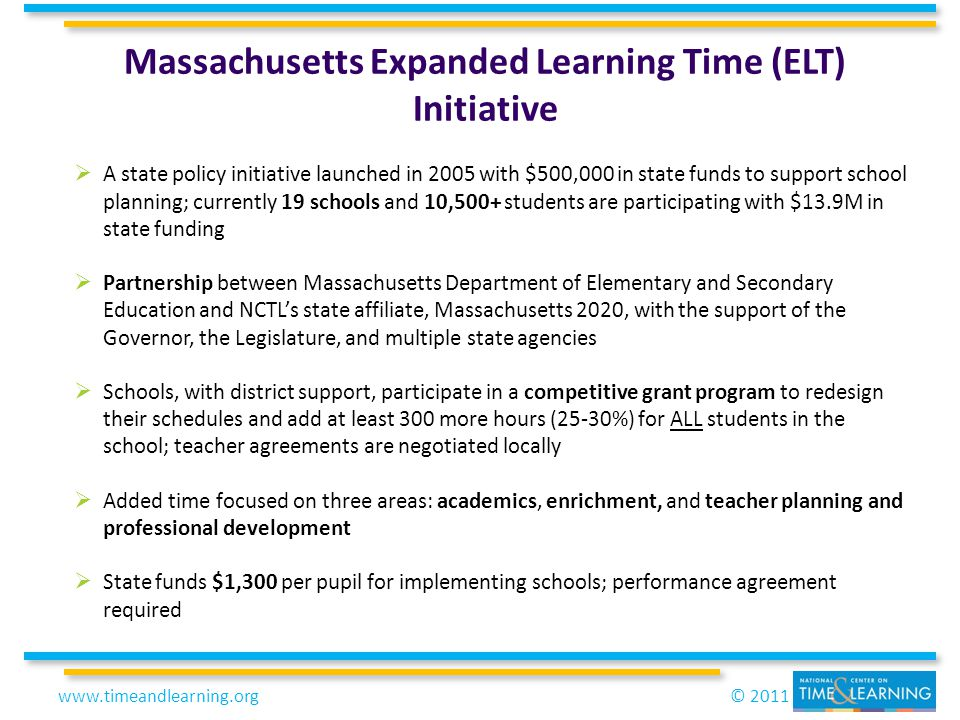 © 2011www.timeandlearning.org Massachusetts Expanded Learning Time (ELT) Initiative  A state policy initiative launched in 2005 with $500,000 in state funds to support school planning; currently 19 schools and 10,500+ students are participating with $13.9M in state funding  Partnership between Massachusetts Department of Elementary and Secondary Education and NCTL's state affiliate, Massachusetts 2020, with the support of the Governor, the Legislature, and multiple state agencies  Schools, with district support, participate in a competitive grant program to redesign their schedules and add at least 300 more hours (25-30%) for ALL students in the school; teacher agreements are negotiated locally  Added time focused on three areas: academics, enrichment, and teacher planning and professional development  State funds $1,300 per pupil for implementing schools; performance agreement required