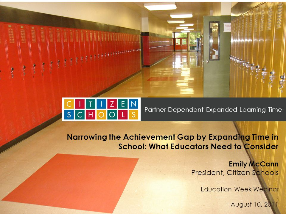 ELTsummit.org Partner-Dependent Expanded Learning Time Narrowing the Achievement Gap by Expanding Time in School: What Educators Need to Consider Emily McCann President, Citizen Schools Education Week Webinar August 10, 2011