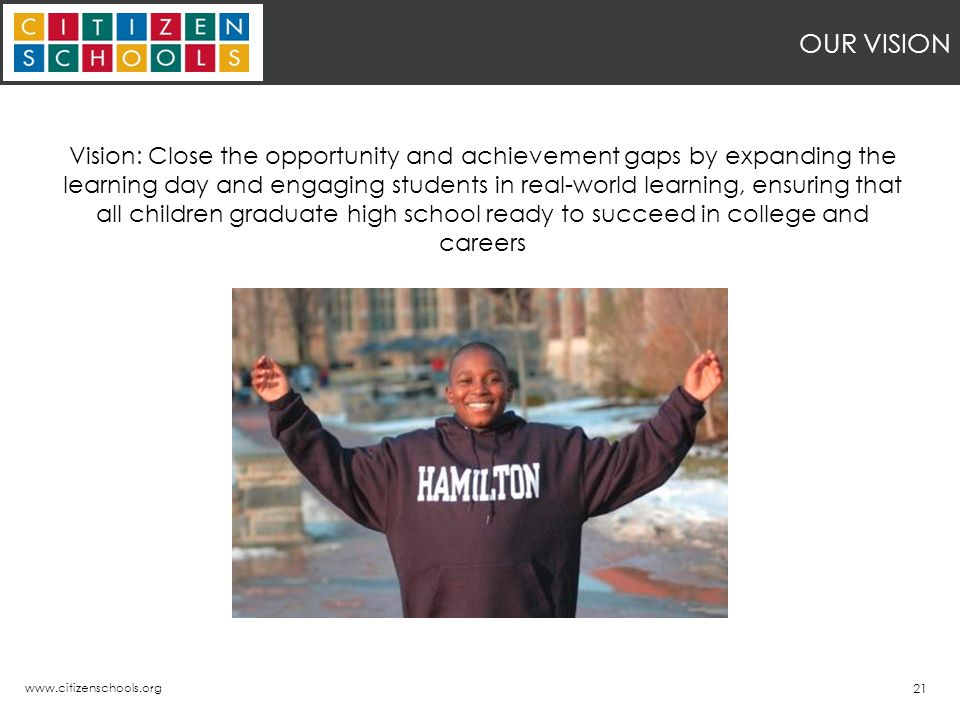 www.citizenschools.org 21 OUR VISION Vision: Close the opportunity and achievement gaps by expanding the learning day and engaging students in real-world learning, ensuring that all children graduate high school ready to succeed in college and careers
