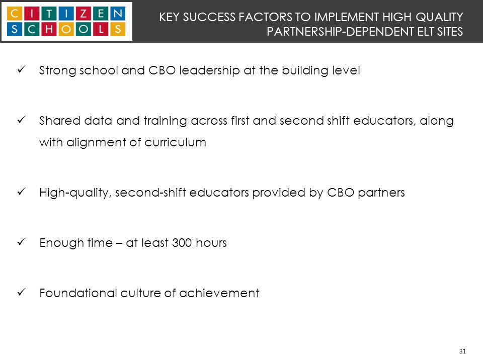 31 KEY SUCCESS FACTORS TO IMPLEMENT HIGH QUALITY PARTNERSHIP-DEPENDENT ELT SITES Strong school and CBO leadership at the building level Shared data and training across first and second shift educators, along with alignment of curriculum High-quality, second-shift educators provided by CBO partners Enough time – at least 300 hours Foundational culture of achievement